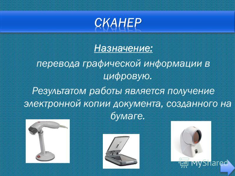 Назначение: перевода графической информации в цифровую. Результатом работы является получение электронной копии документа, созданного на бумаге.