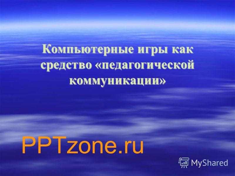 Компьютерные игры как средство «педагогической коммуникации» PPTzone.ru