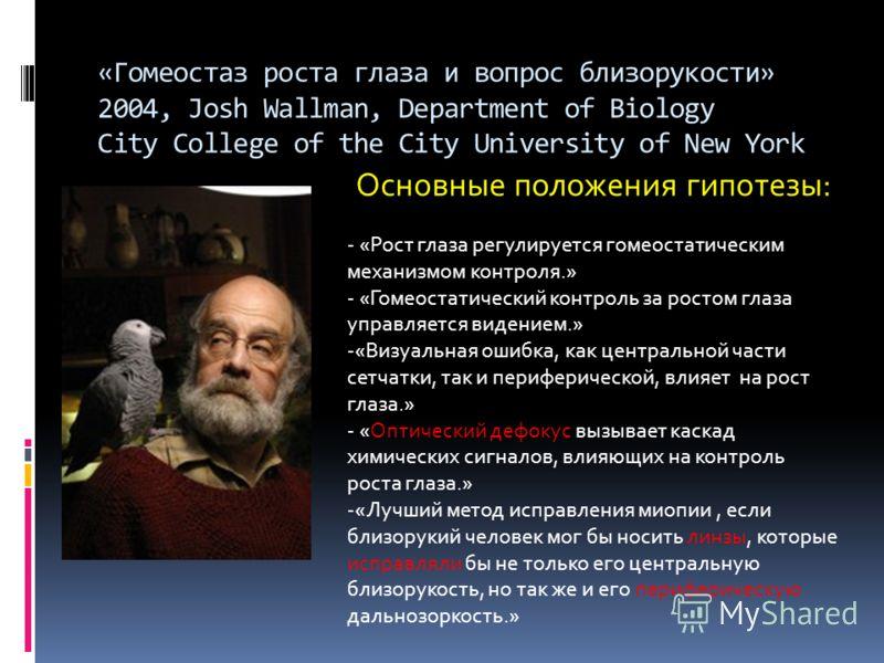 «Гомеостаз роста глаза и вопрос близорукости» 2004, Josh Wallman, Department of Biology City College of the City University of New York Основные положения гипотезы: - «Рост глаза регулируется гомеостатическим механизмом контроля.» - «Гомеостатический