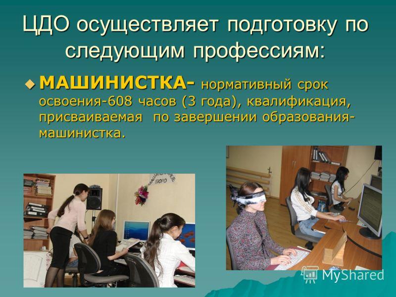 ЦДО осуществляет подготовку по следующим профессиям: МАШИНИСТКА- нормативный срок освоения-608 часов (3 года), квалификация, присваиваемая по завершении образования- машинистка. МАШИНИСТКА- нормативный срок освоения-608 часов (3 года), квалификация,