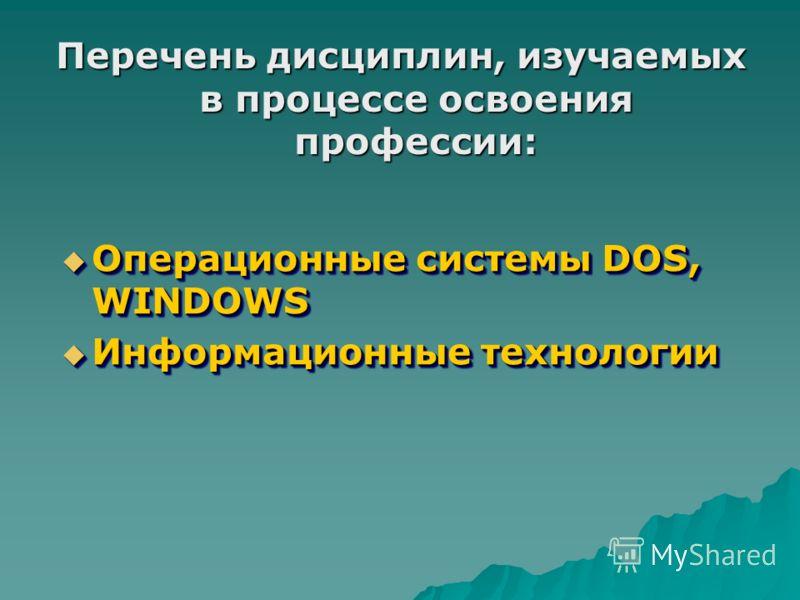 Перечень дисциплин, изучаемых в процессе освоения профессии: Операционные системы DOS, WINDOWS Операционные системы DOS, WINDOWS Информационные технологии Информационные технологии Операционные системы DOS, WINDOWS Операционные системы DOS, WINDOWS И