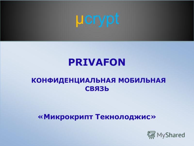 PRIVAFON КОНФИДЕНЦИАЛЬНАЯ МОБИЛЬНАЯ СВЯЗЬ «Микрокрипт Текнолоджис» µcrypt