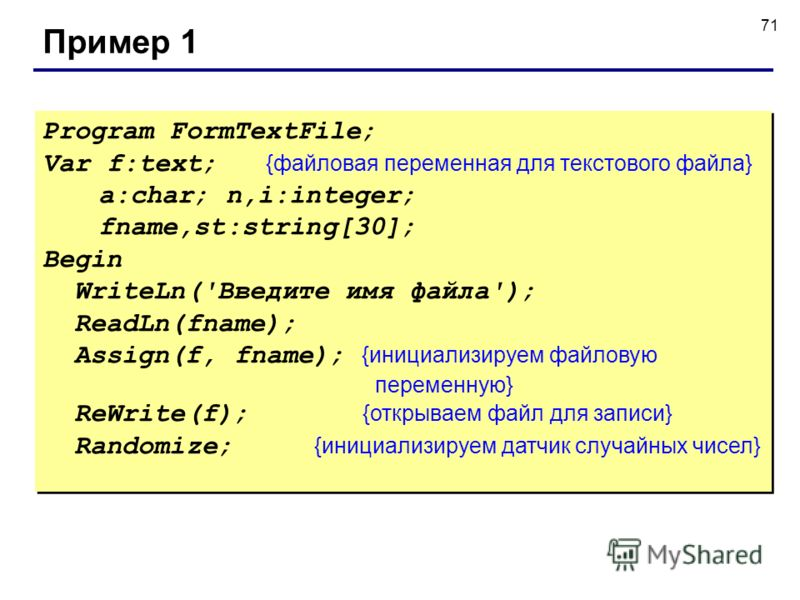 71 Пример 1 Program FormTextFile; Var f:text; {файловая переменная для текстового файла} а:char; n,i:integer; fname,st:string[30]; Begin WriteLn('Введите имя файла'); ReadLn(fname); Assign(f, fname); {инициализируем файловую переменную} ReWrite(f); {