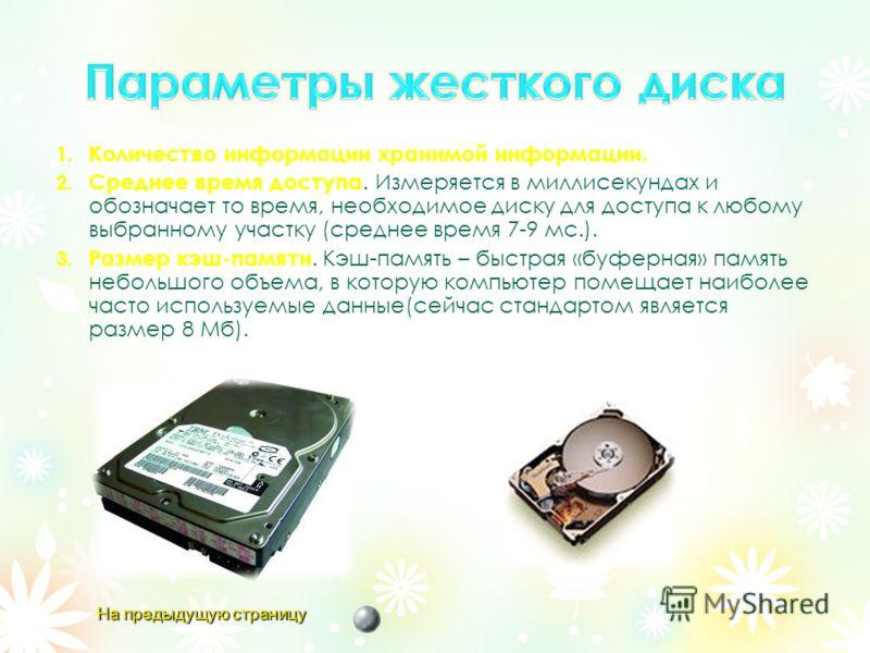 1. Количество информации хранимой информации. 2. Среднее время доступа. Измеряется в миллисекундах и обозначает то время, необходимое диску для доступа к любому выбранному участку (среднее время 7-9 мс.). 3. Размер кэш-памяти. Кэш-память – быстрая «б