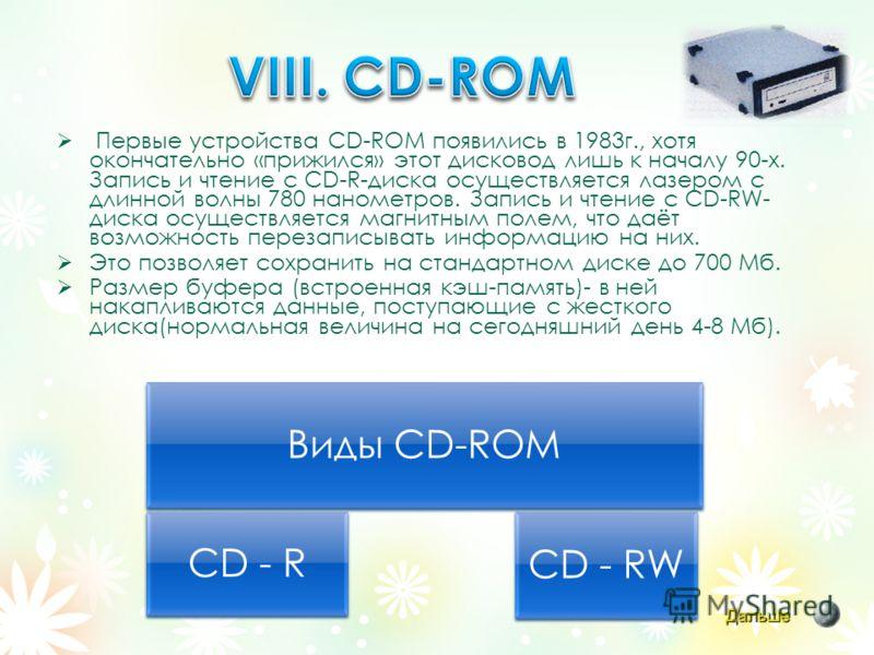 Первые устройства CD-ROM появились в 1983г., хотя окончательно «прижился» этот дисковод лишь к началу 90-х. Запись и чтение с CD-R-диска осуществляется лазером с длинной волны 780 нанометров. Запись и чтение с CD-RW- диска осуществляется магнитным по
