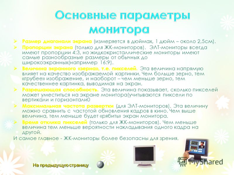 Размер диагонали экрана (измеряется в дюймах, 1 дюйм – около 2,5см). Пропорции экрана (только для ЖК-мониторов). ЭЛТ-мониторы всегда имеют пропорции 4:3, но жидкокристаллические мониторы имеют самые разнообразные размеры от обычных до широкоэкранных(