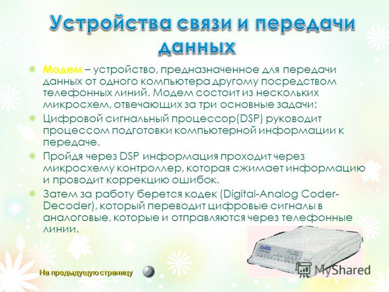 Модем – устройство, предназначенное для передачи данных от одного компьютера другому посредством телефонных линий. Модем состоит из нескольких микросхем, отвечающих за три основные задачи: Цифровой сигнальный процессор(DSP) руководит процессом подгот