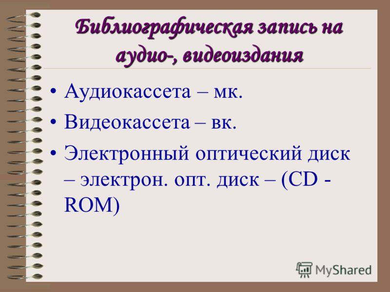 Библиографическая запись на аудио-, видеоиздания Аудиокассета – мк. Видеокассета – вк. Электронный оптический диск – электрон. опт. диск – (CD - ROM)