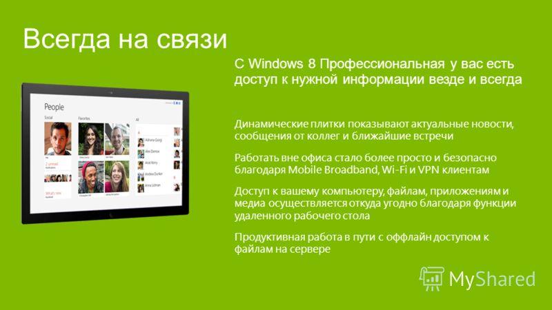 С Windows 8 Профессиональная у вас есть доступ к нужной информации везде и всегда Динамические плитки показывают актуальные новости, сообщения от коллег и ближайшие встречи Работать вне офиса стало более просто и безопасно благодаря Mobile Broadband,
