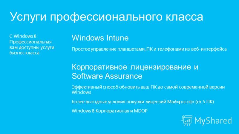 С Windows 8 Профессиональная вам доступны услуги бизнес класса Услуги профессионального класса Windows Intune Простое управление планшетами, ПК и телефонами из веб-интерфейса Корпоративное лицензирование и Software Assurance Эффективный способ обнови