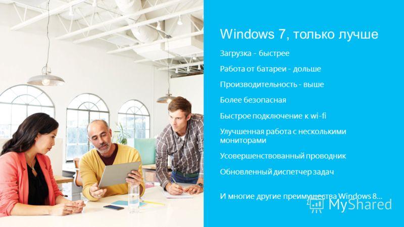 Windows 7, только лучше Загрузка - быстрее Работа от батареи - дольше Производительность - выше Более безопасная Быстрое подключение к wi-fi Улучшенная работа с несколькими мониторами Усовершенствованный проводник Обновленный диспетчер задач И многие