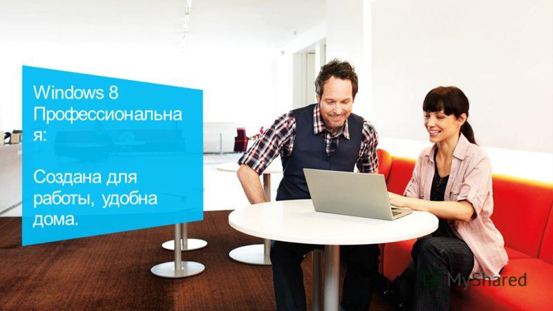 Windows 8 Профессиональна я: Создана для работы, удобна дома.