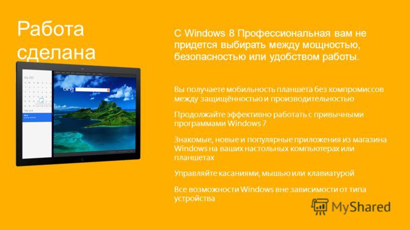 Работа сделана С Windows 8 Профессиональная вам не придется выбирать между мощностью, безопасностью или удобством работы. Вы получаете мобильность планшета без компромиссов между защищённостью и производительностью Продолжайте эффективно работать с п