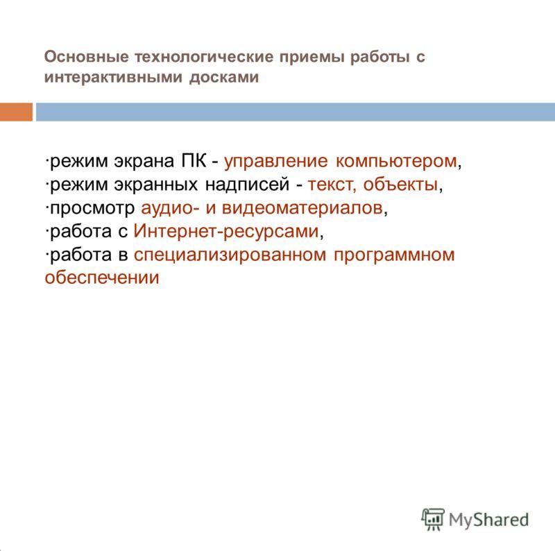 Основные технологические приемы работы с интерактивными досками ·режим экрана ПК - управление компьютером, ·режим экранных надписей - текст, объекты, ·просмотр аудио- и видеоматериалов, ·работа с Интернет-ресурсами, ·работа в специализированном прогр