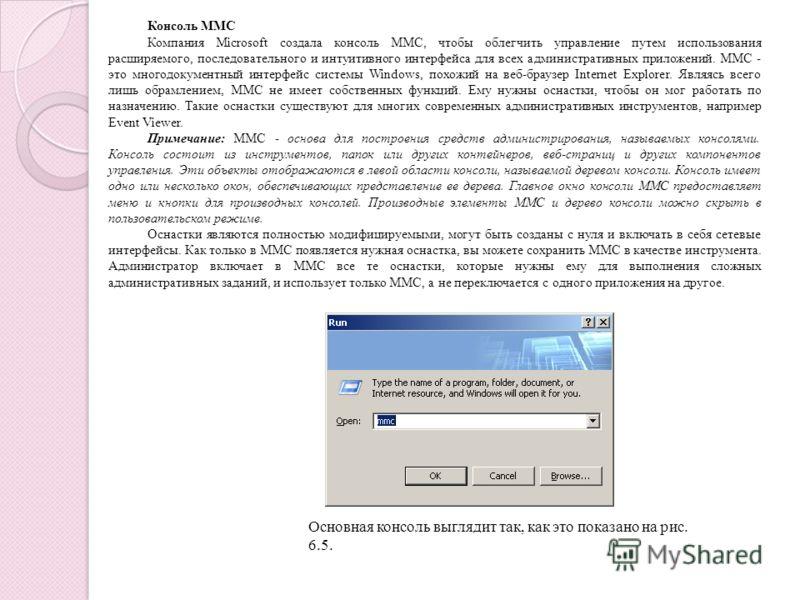 Консоль MMC Компания Microsoft создала консоль MMC, чтобы облегчить управление путем использования расширяемого, последовательного и интуитивного интерфейса для всех административных приложений. ММС - это многодокументный интерфейс системы Windows, п