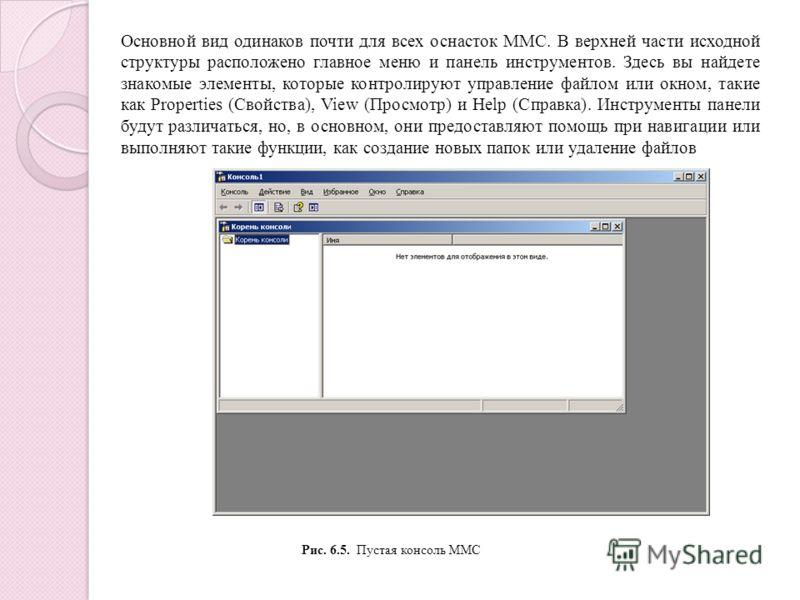 Основной вид одинаков почти для всех оснасток ММС. В верхней части исходной структуры расположено главное меню и панель инструментов. Здесь вы найдете знакомые элементы, которые контролируют управление файлом или окном, такие как Properties (Свойства