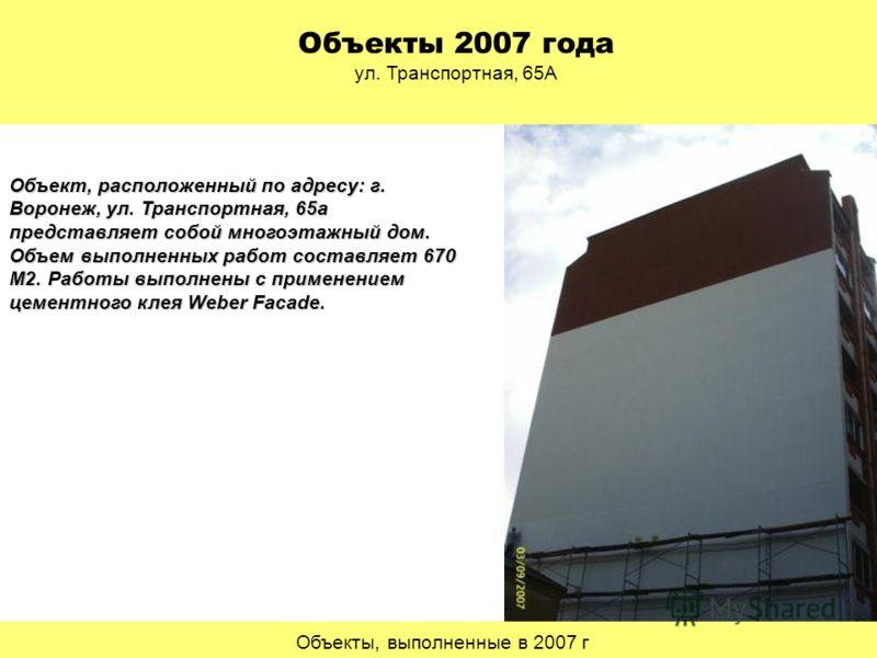 Объекты, выполненные в 2007 г Объекты 2007 года ул. Транспортная, 65А Объект, расположенный по адресу: г. Воронеж, ул. Транспортная, 65а представляет собой многоэтажный дом. Объем выполненных работ составляет 670 М2. Работы выполнены с применением це