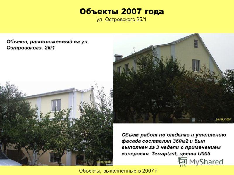 Объекты, выполненные в 2007 г Объекты 2007 года ул. Островского 25/1 Объект, расположенный на ул. Островского, 25/1 Объем работ по отделке и утеплению фасада составлял 350м2 и был выполнен за 3 недели с применением колеровки Terraplast, цвета U005