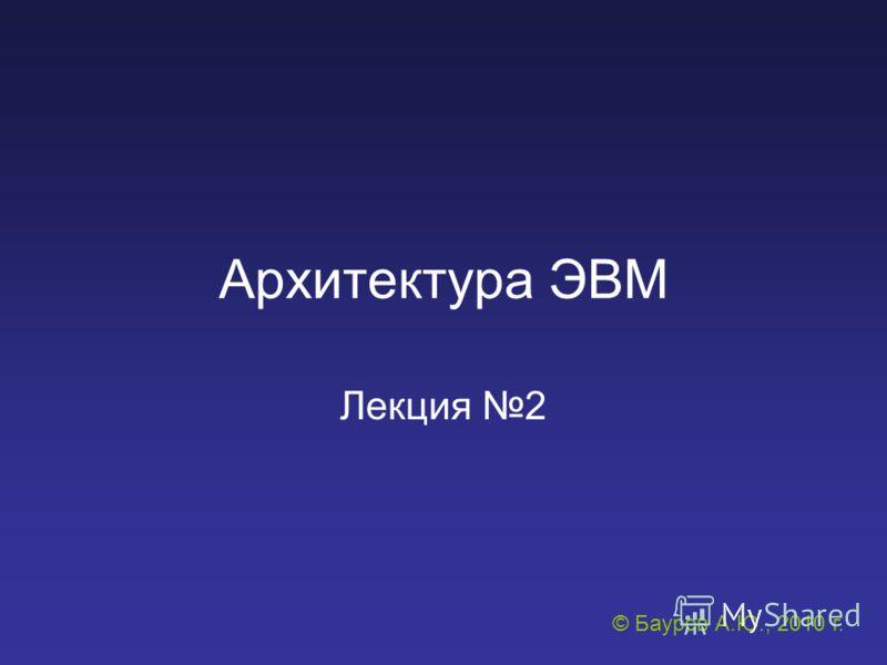Архитектура ЭВМ Лекция 2 © Бауров А.Ю., 2010 г.
