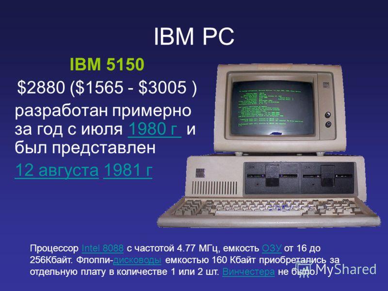 IBM PC IBM 5150 $2880 ($1565 - $3005 ) разработан примерно за год c июля 1980 г и был представлен1980 г 12 августа12 августа 1981 г1981 г Процессор Intel 8088 с частотой 4.77 МГц, емкость ОЗУ от 16 до 256Кбайт. Флоппи-дисководы емкостью 160 Кбайт при
