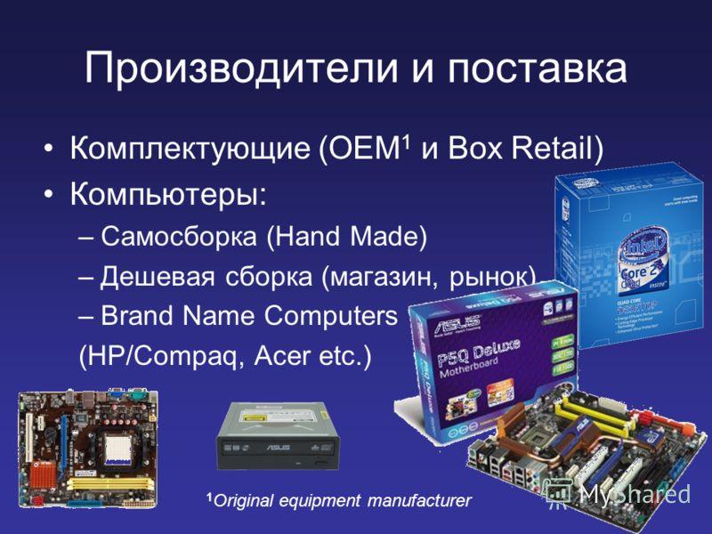 Производители и поставка Комплектующие (OEM 1 и Box Retail) Компьютеры: –Самосборка (Hand Made) –Дешевая сборка (магазин, рынок) –Brand Name Computers (HP/Compaq, Acer etc.) 1 Original equipment manufacturer