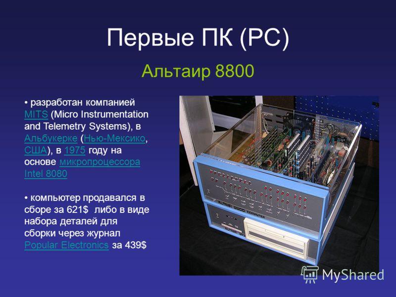 Первые ПК (PC) Альтаир 8800 разработан компанией MITS (Micro Instrumentation and Telemetry Systems), в Альбукерке (Нью-Мексико, США), в 1975 году на основе микропроцессора Intel 8080 MITS АльбукеркеНью-Мексико США1975микропроцессора Intel 8080 компью