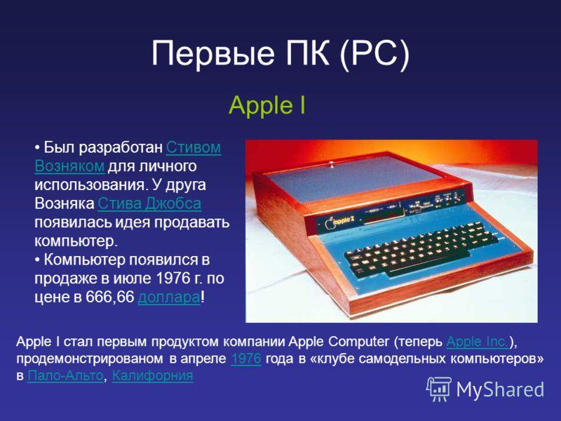 Первые ПК (PC) Apple I Был разработан Стивом Возняком для личного использования. У друга Возняка Стива Джобса появилась идея продавать компьютер.Стивом ВознякомСтива Джобса Компьютер появился в продаже в июле 1976 г. по цене в 666,66 доллара!доллара
