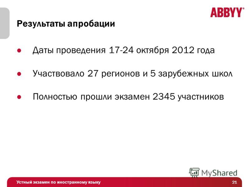Устный экзамен по иностранному языку Результаты апробации Даты проведения 17-24 октября 2012 года Участвовало 27 регионов и 5 зарубежных школ Полностью прошли экзамен 2345 участников 21