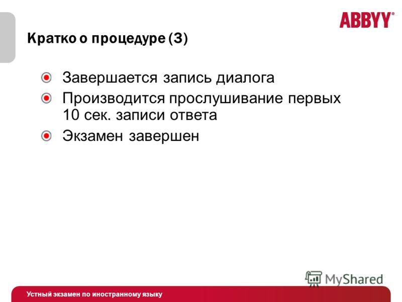 Устный экзамен по иностранному языку Кратко о процедуре (3) Завершается запись диалога Производится прослушивание первых 10 сек. записи ответа Экзамен завершен