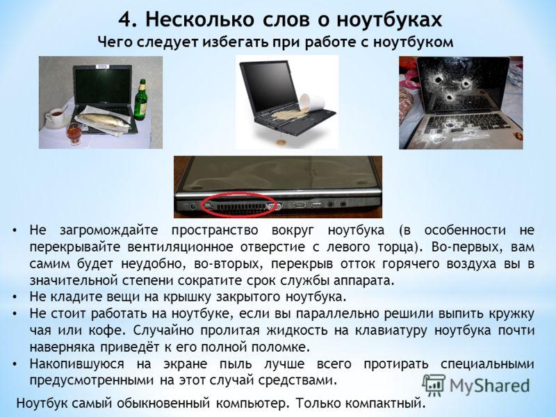 4. Несколько слов о ноутбуках Чего следует избегать при работе с ноутбуком Не загромождайте пространство вокруг ноутбука (в особенности не перекрывайте вентиляционное отверстие с левого торца). Во-первых, вам самим будет неудобно, во-вторых, перекрыв
