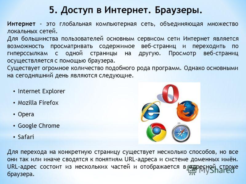 5. Доступ в Интернет. Браузеры. Интернет – это глобальная компьютерная сеть, объединяющая множество локальных сетей. Для большинства пользователей основным сервисом сети Интернет является возможность просматривать содержимое веб-страниц и переходить