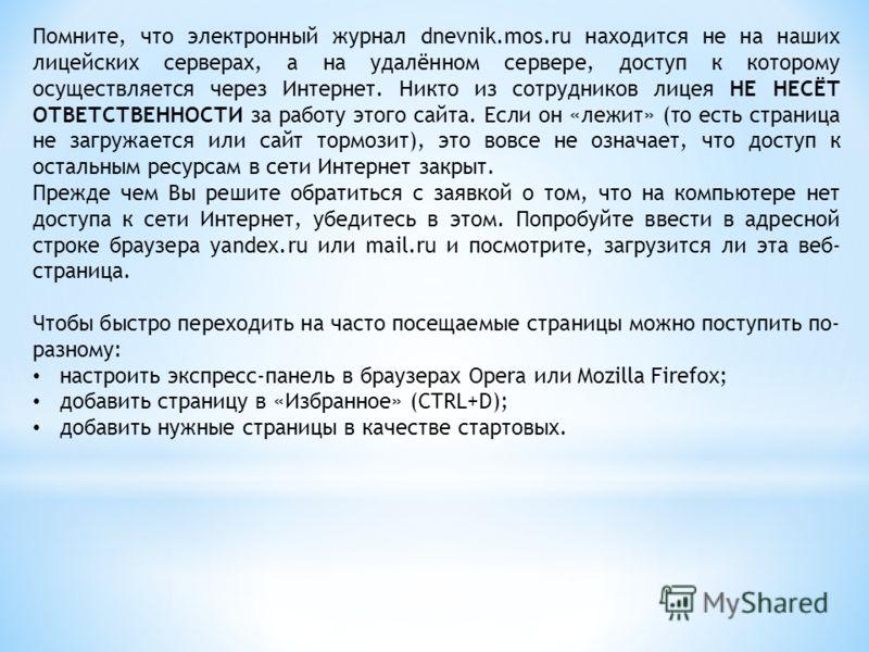 Помните, что электронный журнал dnevnik.mos.ru находится не на наших лицейских серверах, а на удалённом сервере, доступ к которому осуществляется через Интернет. Никто из сотрудников лицея НЕ НЕСЁТ ОТВЕТСТВЕННОСТИ за работу этого сайта. Если он «лежи