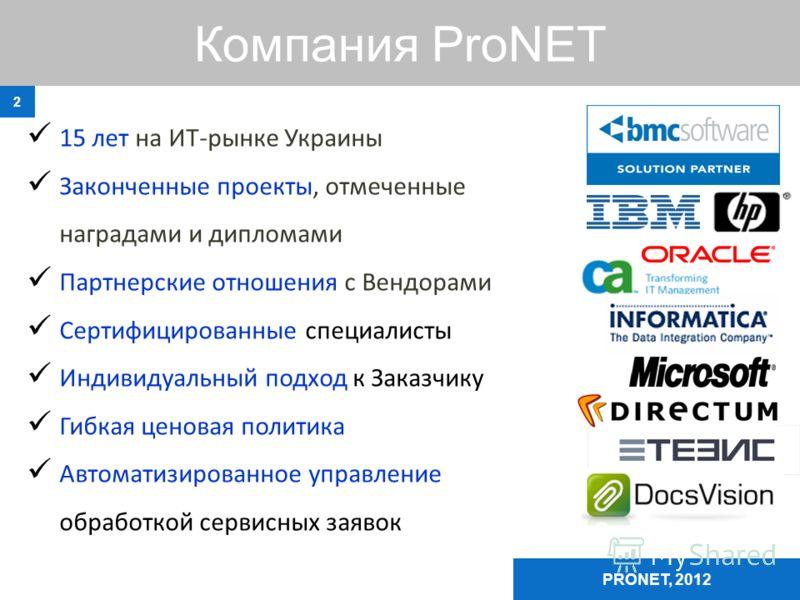Компания ProNET 2 15 лет на ИТ-рынке Украины Законченные проекты, отмеченные наградами и дипломами Партнерские отношения с Вендорами Сертифицированные специалисты Индивидуальный подход к Заказчику Гибкая ценовая политика Автоматизированное управление