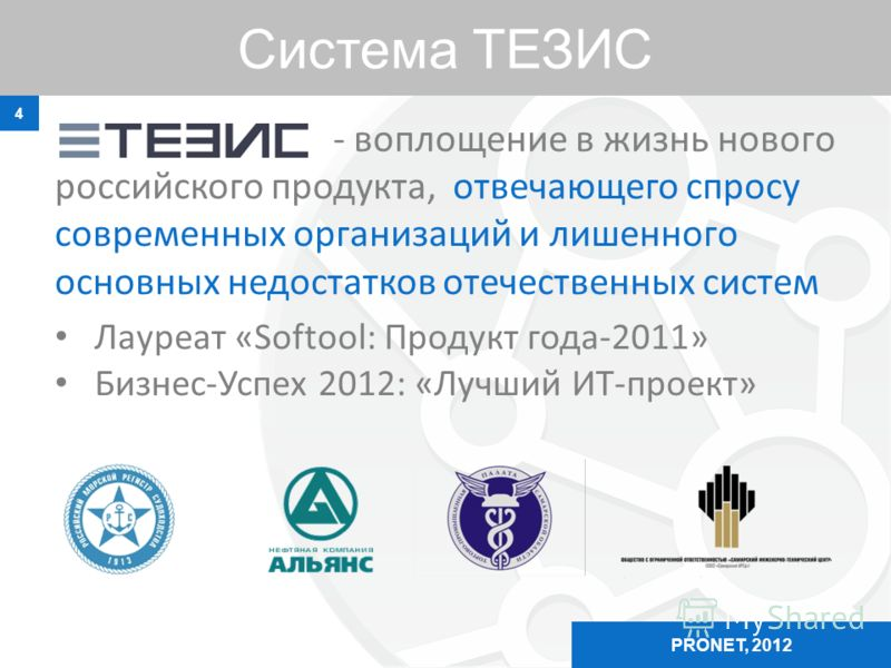 Система ТЕЗИС 4 PRONET, 2012 - воплощение в жизнь нового российского продукта, отвечающего спросу современных организаций и лишенного основных недостатков отечественных систем Лауреат «Softool: Продукт года-2011» Бизнес-Успех 2012: «Лучший ИТ-проект»
