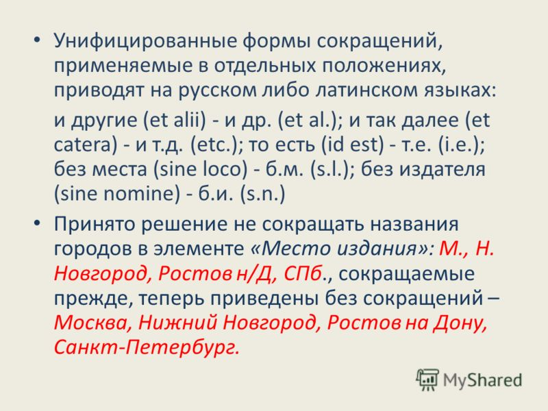 Унифицированные формы сокращений, применяемые в отдельных положениях, приводят на русском либо латинском языках: и другие (et alii) - и др. (et al.); и так далее (et catera) - и т.д. (etc.); то есть (id est) - т.е. (i.e.); без места (sine loco) - б.м