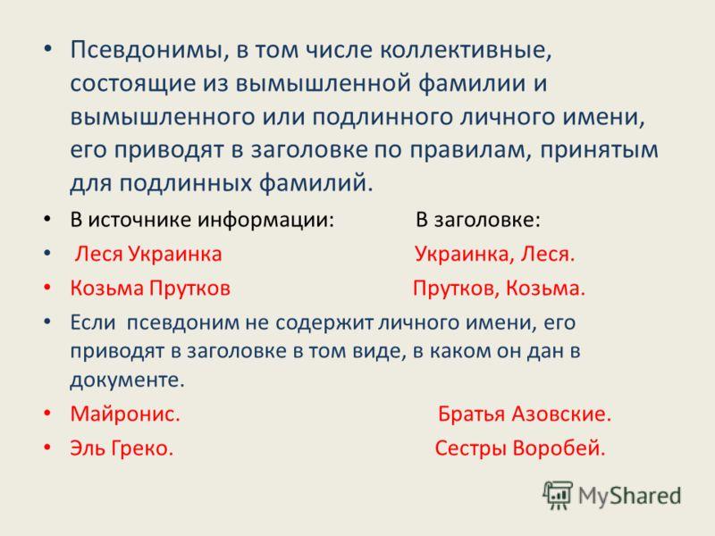 Псевдонимы, в том числе коллективные, состоящие из вымышленной фамилии и вымышленного или подлинного личного имени, его приводят в заголовке по правилам, принятым для подлинных фамилий. В источнике информации: В заголовке: Леся Украинка Украинка, Лес