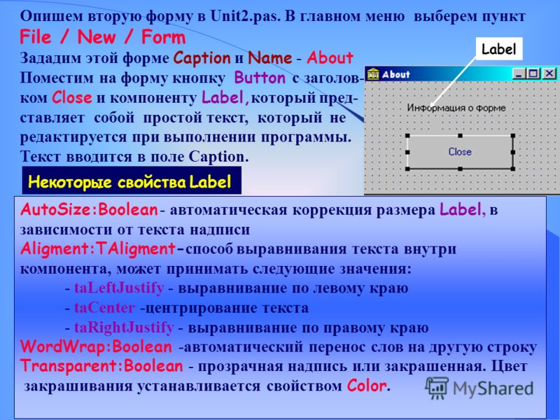 Опишем вторую форму в Unit2.pas. В главном меню выберем пункт File / New / Form Зададим этой форме Caption и Name - About Поместим на форму кнопку Button с заголов- ком Close и компоненту Label, который пред- ставляет собой простой текст, который не