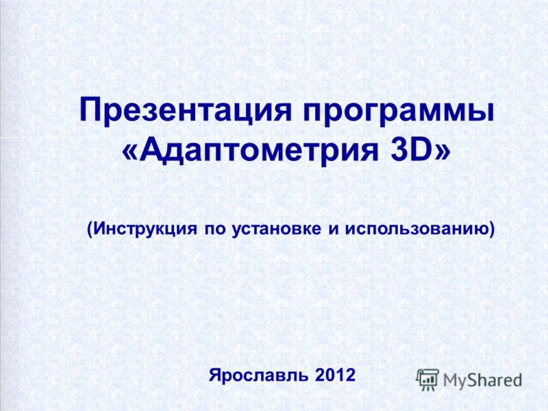 Презентация программы «Адаптометрия 3D» (Инструкция по установке и использованию) Ярославль 2012
