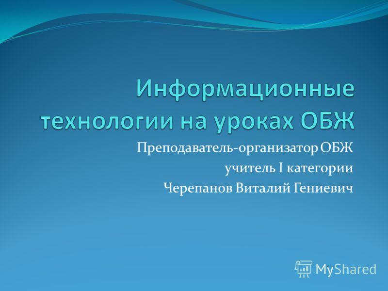 Преподаватель-организатор ОБЖ учитель I категории Черепанов Виталий Гениевич