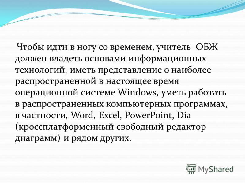 Чтобы идти в ногу со временем, учитель ОБЖ должен владеть основами информационных технологий, иметь представление о наиболее распространенной в настоящее время операционной системе Windows, уметь работать в распространенных компьютерных программах, в