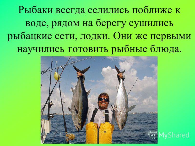 Рыбаки всегда селились поближе к воде, рядом на берегу сушились рыбацкие сети, лодки. Они же первыми научились готовить рыбные блюда.
