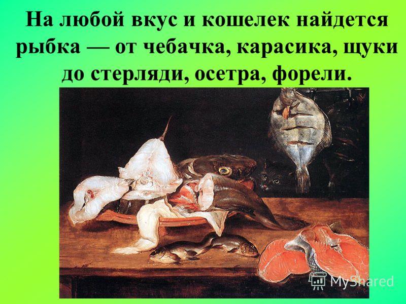 На любой вкус и кошелек найдется рыбка от чебачка, карасика, щуки до стерляди, осетра, форели.