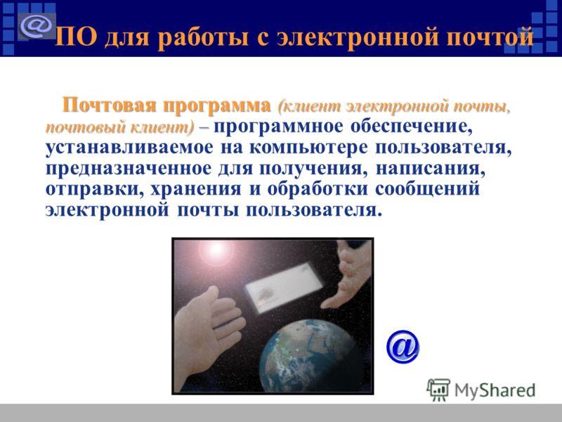 ПО для работы с электронной почтой Почтовая программа (клиент электронной почты, почтовый клиент) – Почтовая программа (клиент электронной почты, почтовый клиент) – программное обеспечение, устанавливаемое на компьютере пользователя, предназначенное
