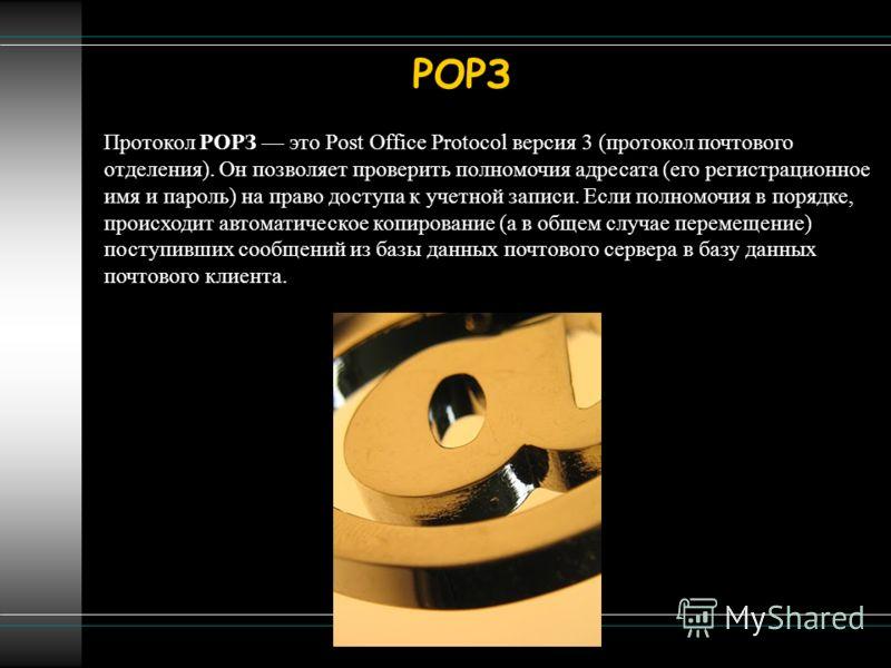 Протокол РОРЗ это Post Office Protocol версия 3 (протокол почтового отделения). Он позволяет проверить полномочия адресата (его регистрационное имя и пароль) на право доступа к учетной записи. Если полномочия в порядке, происходит автоматическое копи