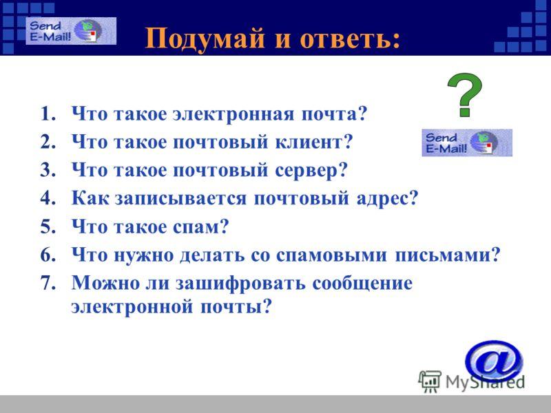 Подумай и ответь: 1.Что такое электронная почта? 2.Что такое почтовый клиент? 3.Что такое почтовый сервер? 4.Как записывается почтовый адрес? 5.Что такое спам? 6.Что нужно делать со спамовыми письмами? 7.Можно ли зашифровать сообщение электронной поч