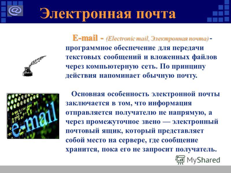 Электронная почта E-mail - (Electronic mail, Электронная почта) E-mail - (Electronic mail, Электронная почта) - программное обеспечение для передачи текстовых сообщений и вложенных файлов через компьютерную сеть. По принципу действия напоминает обычн