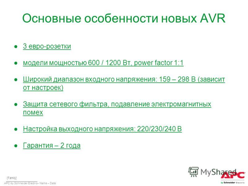APC by Schneider Electric– Name – Date Основные особенности новых AVR 3 евро-розетки модели мощностью 600 / 1200 Вт, power factor 1:1 Широкий диапазон входного напряжения: 159 – 298 В (зависит от настроек) Защита сетевого фильтра, подавление электром