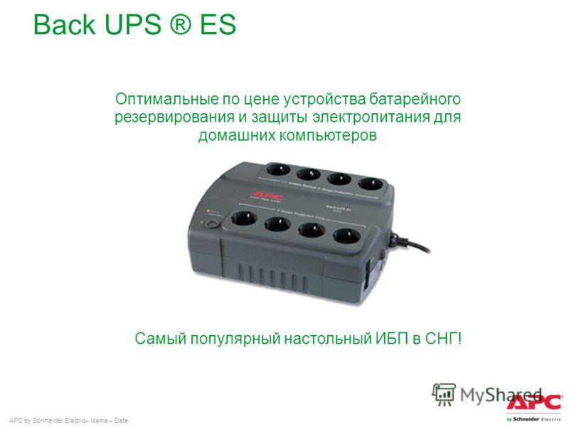 APC by Schneider Electric– Name – Date Back UPS ® ES Оптимальные по цене устройства батарейного резервирования и защиты электропитания для домашних компьютеров Самый популярный настольный ИБП в СНГ!