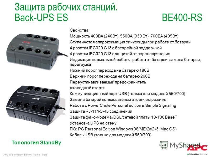 APC by Schneider Electric– Name – Date Топология StandBy Защита рабочих станций. Back-UPS ES BE400-RS Свойства: Мощность 400ВА (240Вт), 550ВА (330 Вт), 700ВА (405Вт) Ступенчатая аппроксимация синусоиды при работе от батареи 4 розетки IEC320 C13 с бат