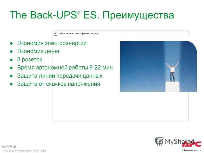 APC by Schneider Electric– Name – Date The Back-UPS ® ES. Преимущества Back-UPS ES Экономия электроэнергии Экономия денег 8 розеток Время автономной работы 8-22 мин Защита линий передачи данных Защита от скачков напряжения